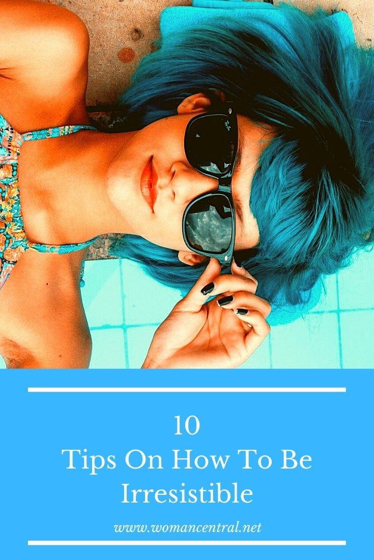 10 Tips On How To Be Irresistible